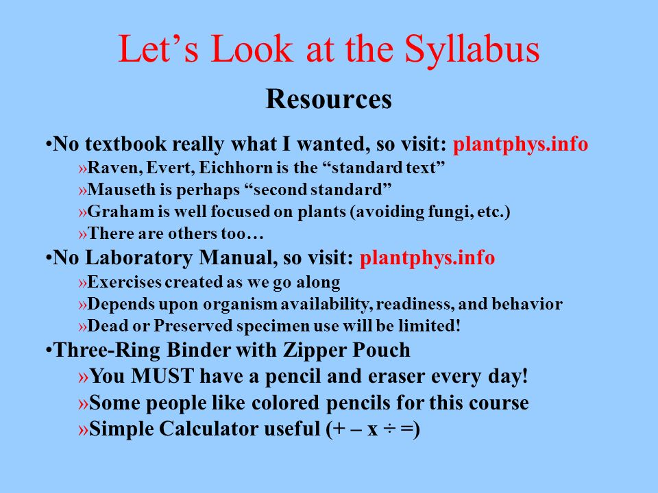 Lets Look at the Syllabus Resources No textbook really what I wanted, so visit: plantphys.info »Raven, Evert, Eichhorn is the standard text »Mauseth i
