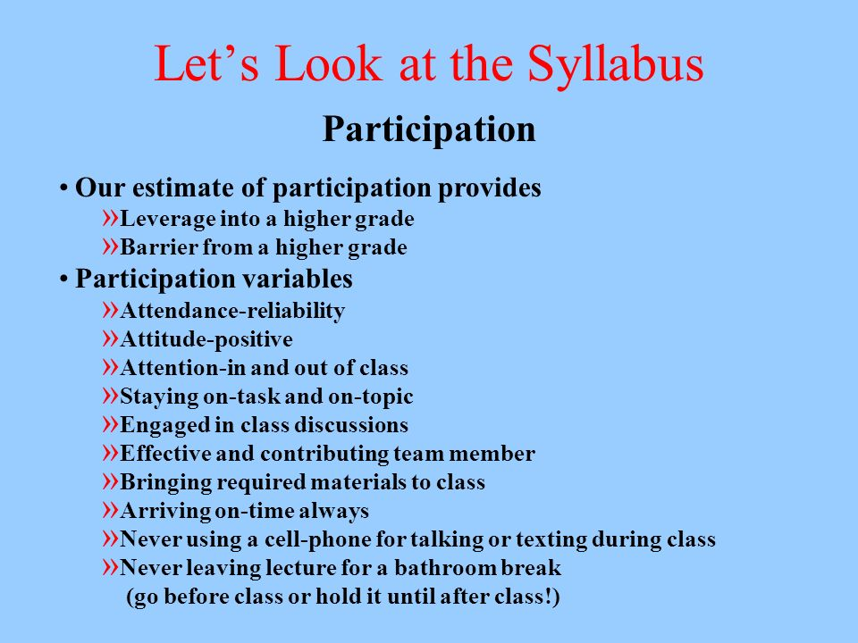 Lets Look at the Syllabus Participation Our estimate of participation provides » Leverage into a higher grade » Barrier from a higher grade Participation variables » Attendance-reliability » Attitude-positive » Attention-in and out of class » Staying on-task and on-topic » Engaged in class discussions » Effective and contributing team member » Bringing required materials to class » Arriving on-time always » Never using a cell-phone for talking or texting during class » Never leaving lecture for a bathroom break (go before class or hold it until after class!)