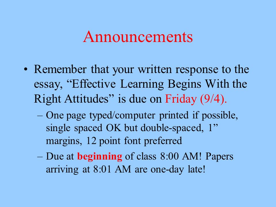 Announcements Remember that your written response to the essay, Effective Learning Begins With the Right Attitudes is due on Friday (9/4).