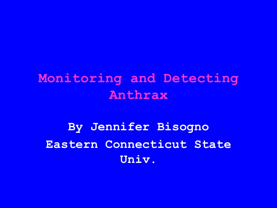 Monitoring and Detecting Anthrax By Jennifer Bisogno Eastern Connecticut State Univ.