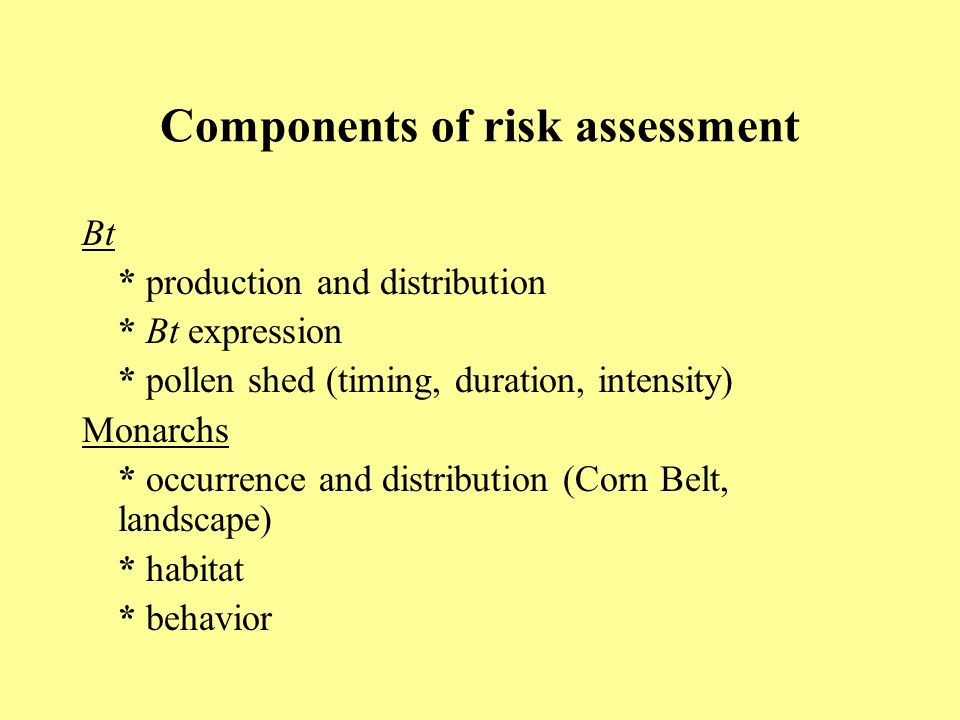 Components of risk assessment Bt * production and distribution * Bt expression * pollen shed (timing, duration, intensity) Monarchs * occurrence and distribution (Corn Belt, landscape) * habitat * behavior