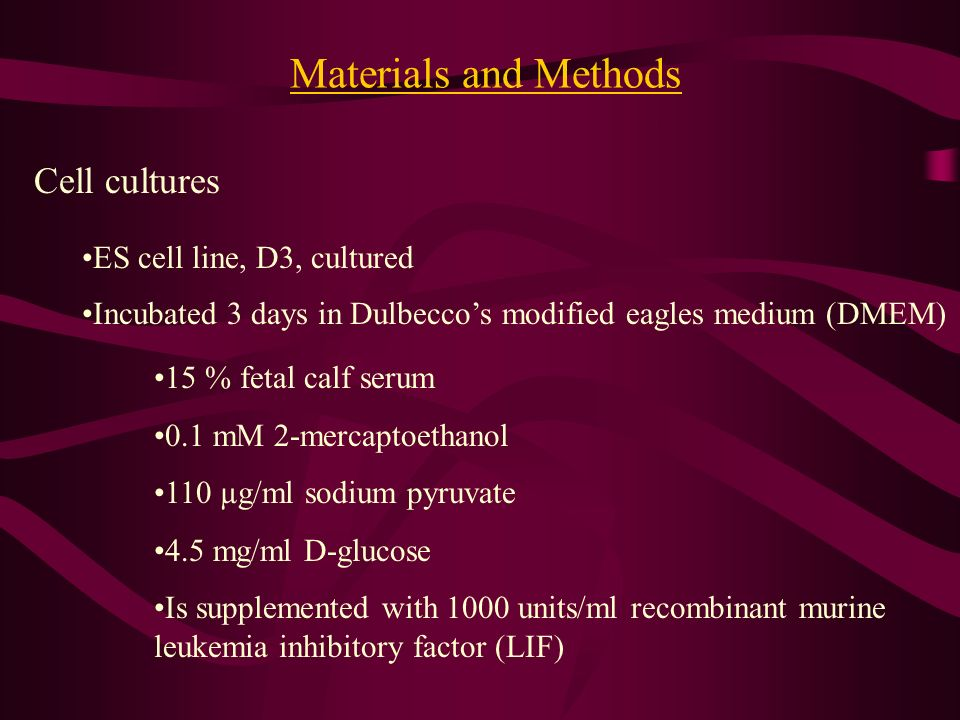 Materials and Methods Cell cultures ES cell line, D3, cultured Incubated 3 days in Dulbeccos modified eagles medium (DMEM) 15 % fetal calf serum 0.1 m