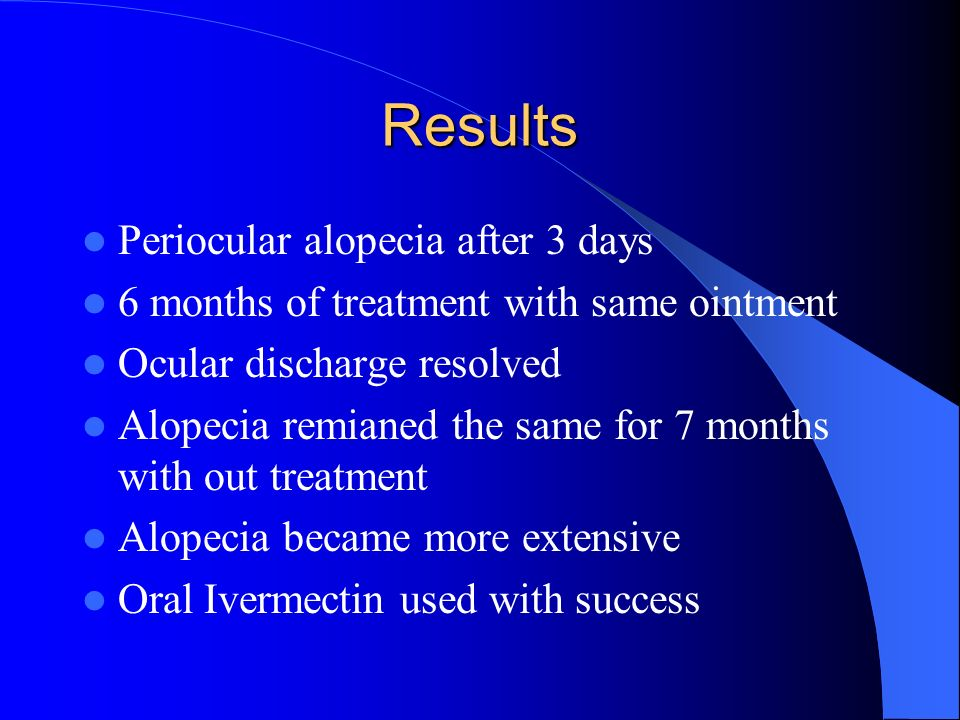 Results Periocular alopecia after 3 days 6 months of treatment with same ointment Ocular discharge resolved Alopecia remianed the same for 7 months wi