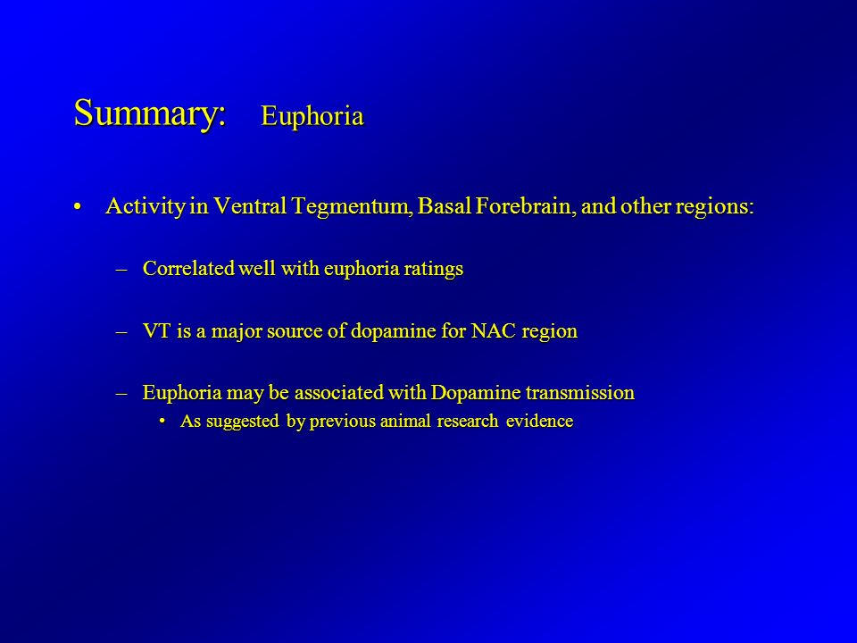 Summary: Euphoria Activity in Ventral Tegmentum, Basal Forebrain, and other regions:Activity in Ventral Tegmentum, Basal Forebrain, and other regions: –Correlated well with euphoria ratings –VT is a major source of dopamine for NAC region –Euphoria may be associated with Dopamine transmission As suggested by previous animal research evidenceAs suggested by previous animal research evidence