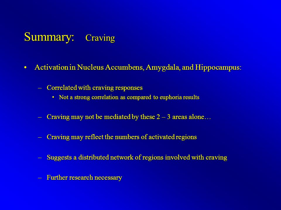 Summary: Craving Activation in Nucleus Accumbens, Amygdala, and Hippocampus:Activation in Nucleus Accumbens, Amygdala, and Hippocampus: –Correlated with craving responses Not a strong correlation as compared to euphoria resultsNot a strong correlation as compared to euphoria results –Craving may not be mediated by these 2 – 3 areas alone… –Craving may reflect the numbers of activated regions –Suggests a distributed network of regions involved with craving –Further research necessary