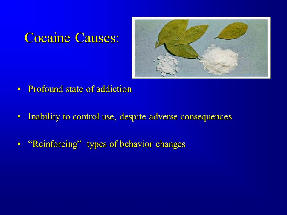 Cocaine Causes: Profound state of addictionProfound state of addiction Inability to control use, despite adverse consequencesInability to control use, despite adverse consequences Reinforcing types of behavior changesReinforcing types of behavior changes