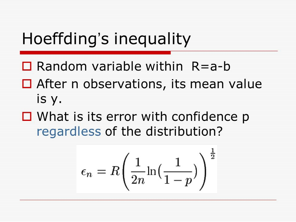 Hoeffding s inequality Random variable within R=a-b After n observations, its mean value is y. What is its error with confidence p regardless of the d