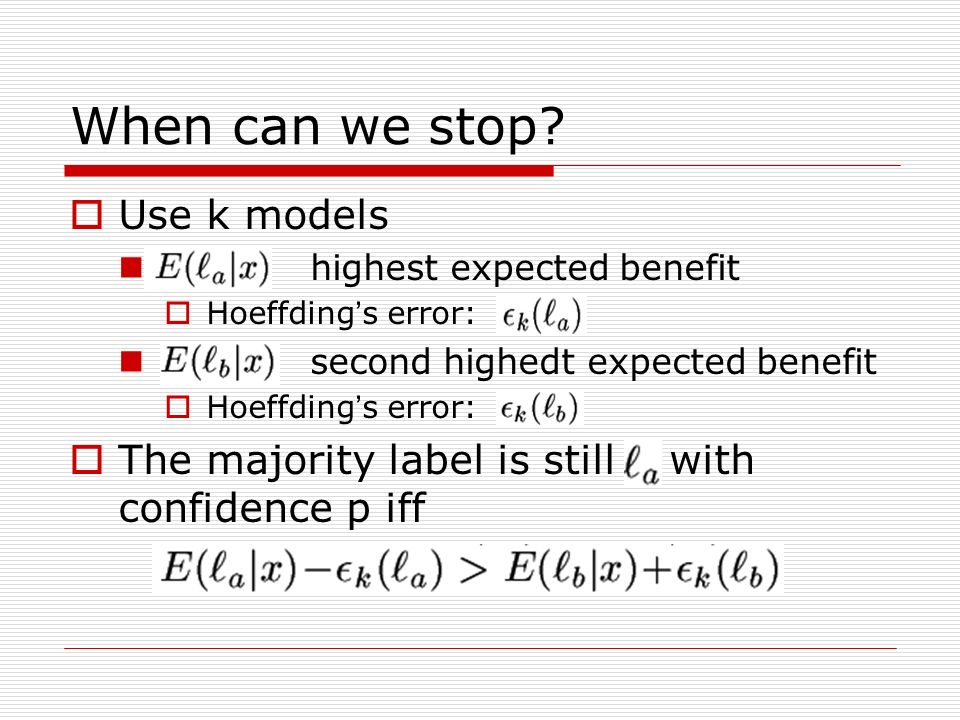 When can we stop? Use k models highest expected benefit Hoeffding s error: second highedt expected benefit Hoeffding s error: The majority label is st