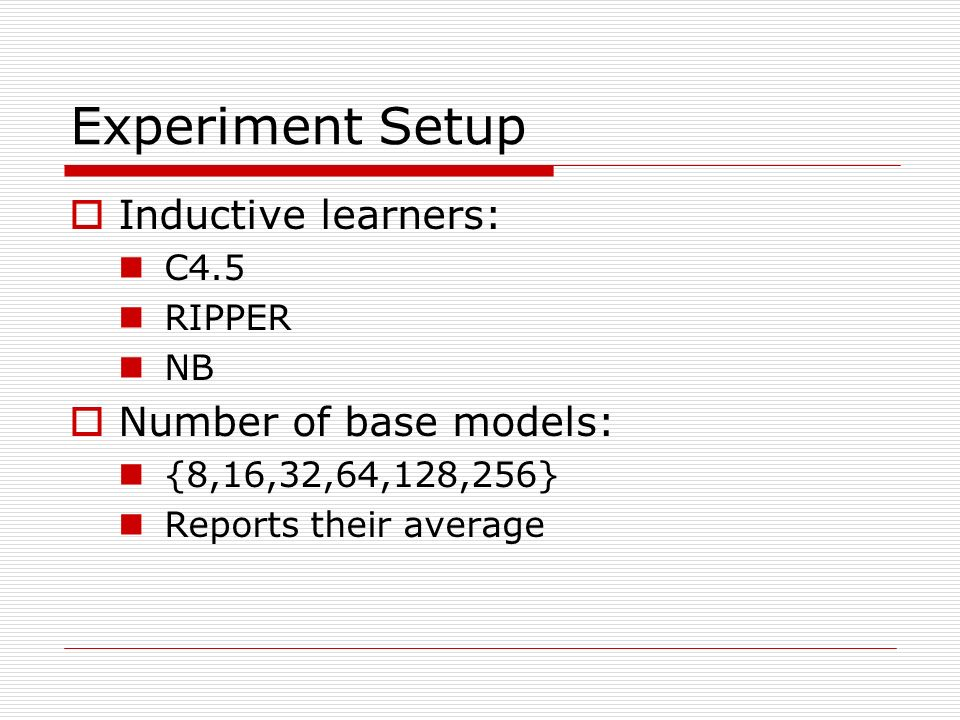 Experiment Setup Inductive learners: C4.5 RIPPER NB Number of base models: {8,16,32,64,128,256} Reports their average