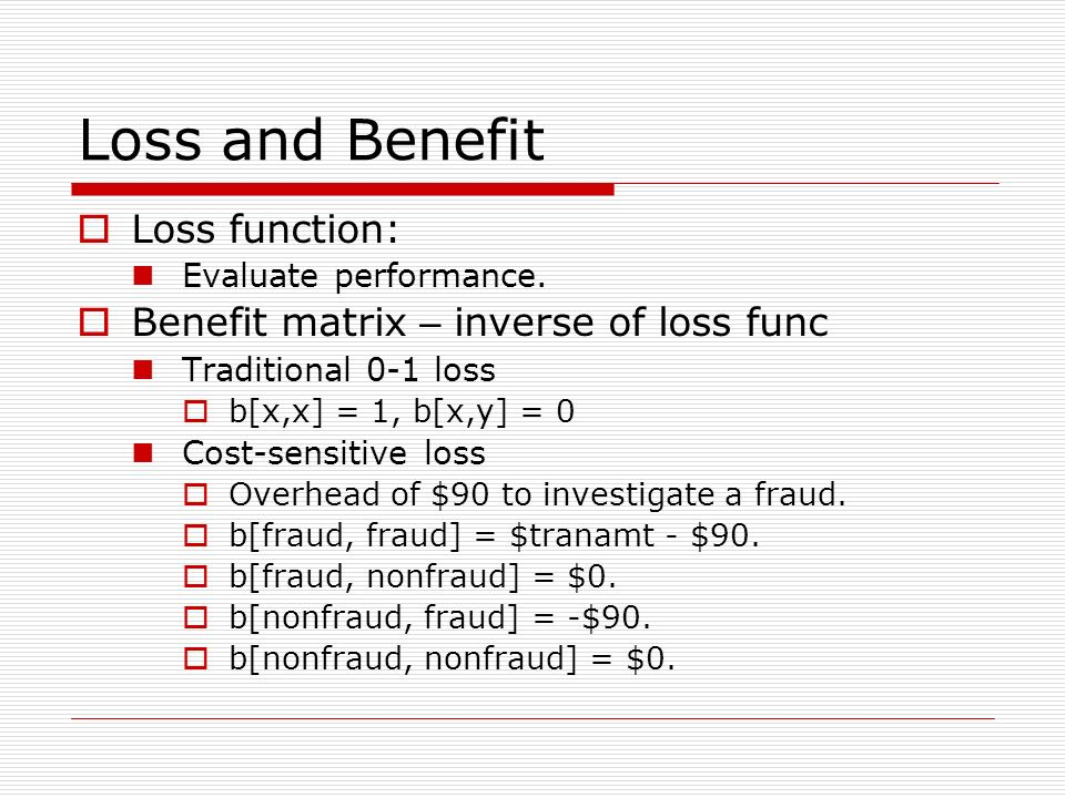 Loss and Benefit Loss function: Evaluate performance. Benefit matrix – inverse of loss func Traditional 0-1 loss b[x,x] = 1, b[x,y] = 0 Cost-sensitive