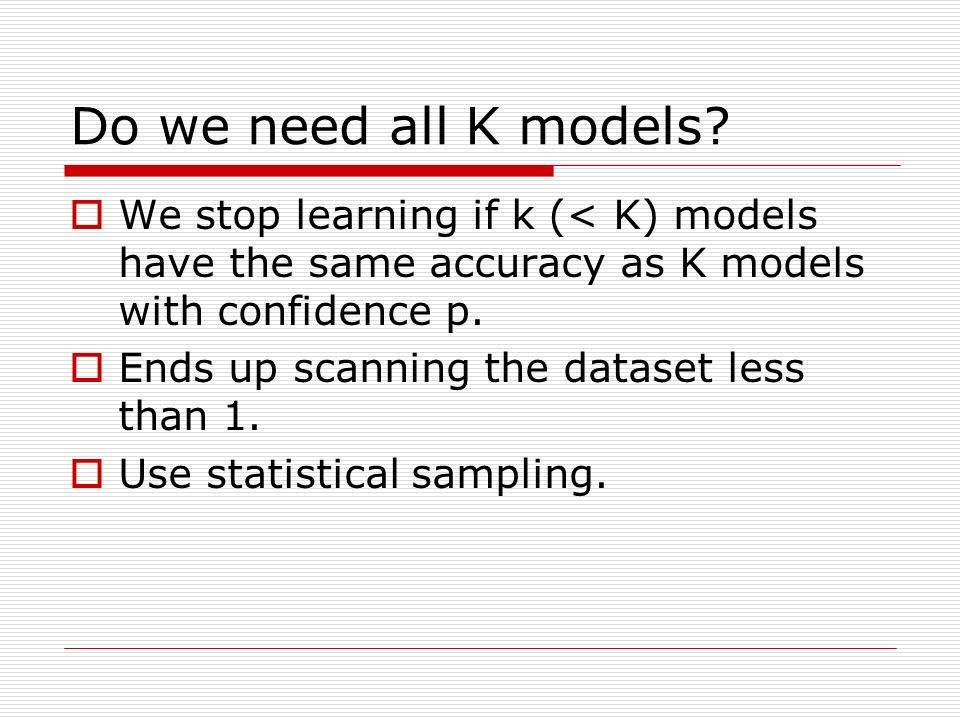Do we need all K models? We stop learning if k (< K) models have the same accuracy as K models with confidence p. Ends up scanning the dataset less th