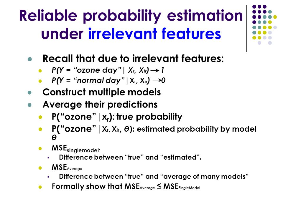 Reliable probability estimation under irrelevant features Recall that due to irrelevant features: P(Y = ozone day| X r, X ir ) 1 P(Y = normal day| X r, X ir ) 0 Construct multiple models Average their predictions P(ozone|x r ): true probability P(ozone| X r, X ir, θ ): estimated probability by model θ MSE singlemodel: Difference between true and estimated.