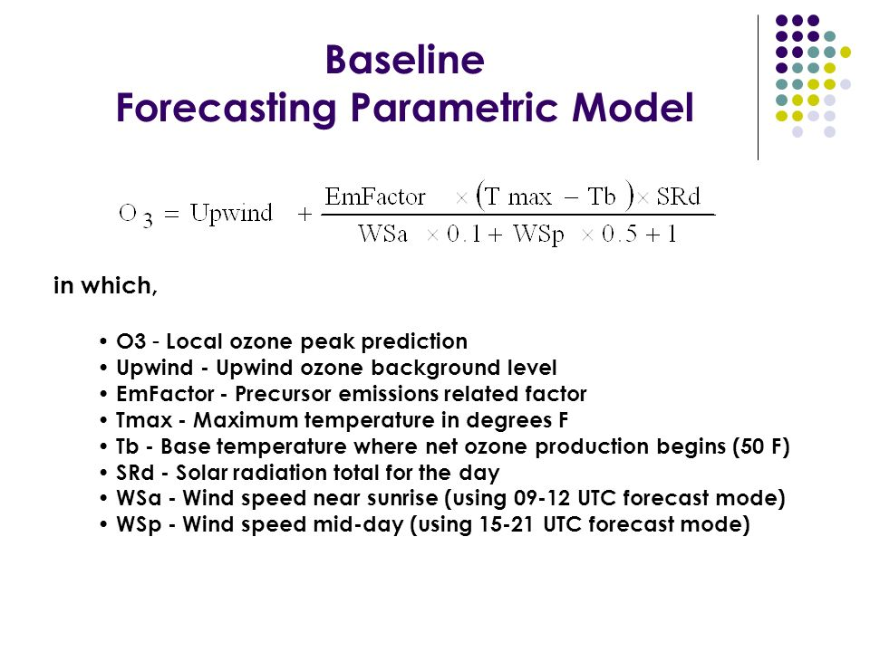 Baseline Forecasting Parametric Model in which, O3 - Local ozone peak prediction Upwind - Upwind ozone background level EmFactor - Precursor emissions related factor Tmax - Maximum temperature in degrees F Tb - Base temperature where net ozone production begins (50 F) SRd - Solar radiation total for the day WSa - Wind speed near sunrise (using 09-12 UTC forecast mode) WSp - Wind speed mid-day (using 15-21 UTC forecast mode)