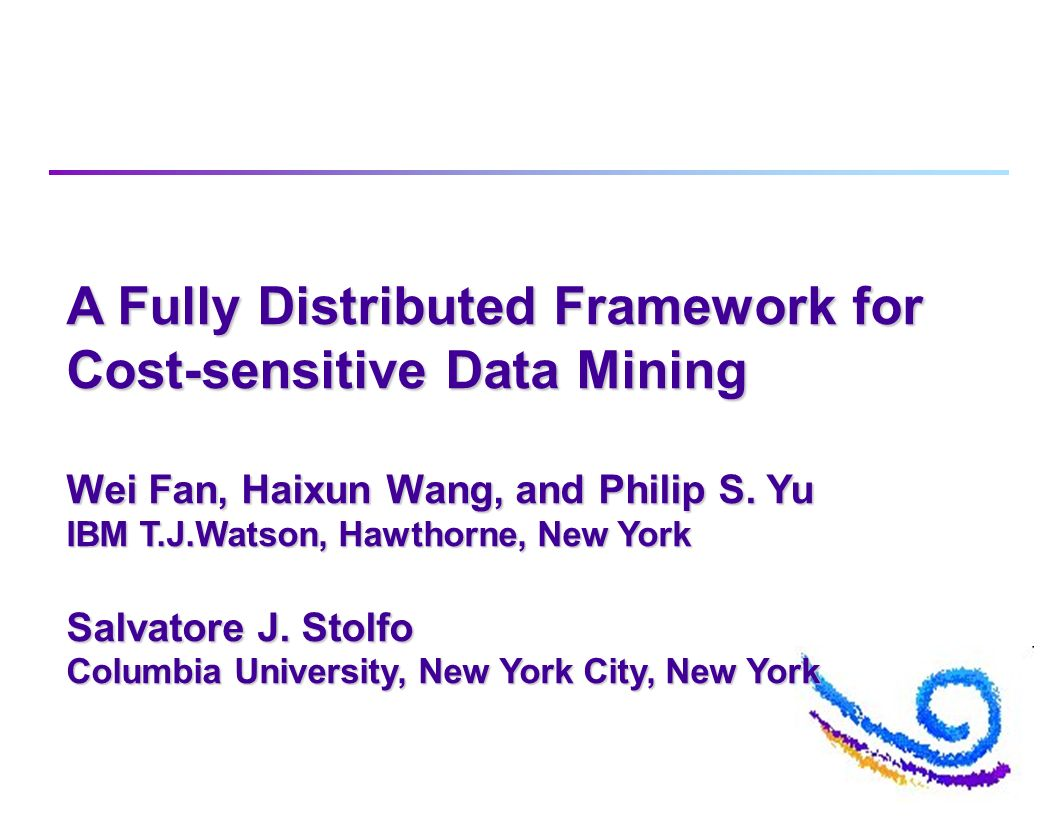 A Fully Distributed Framework for Cost-sensitive Data Mining Wei Fan, Haixun Wang, and Philip S.