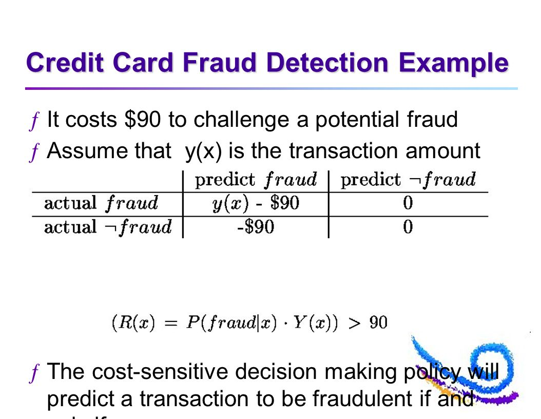 Credit Card Fraud Detection Example ƒIt costs $90 to challenge a potential fraud ƒAssume that y(x) is the transaction amount ƒThe cost-sensitive decision making policy will predict a transaction to be fraudulent if and only if