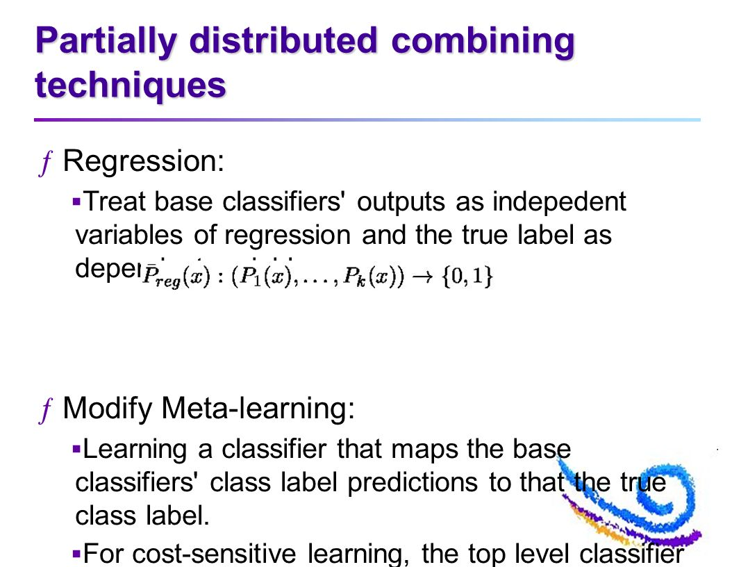 Partially distributed combining techniques ƒRegression: Treat base classifiers outputs as indepedent variables of regression and the true label as dependent variables.