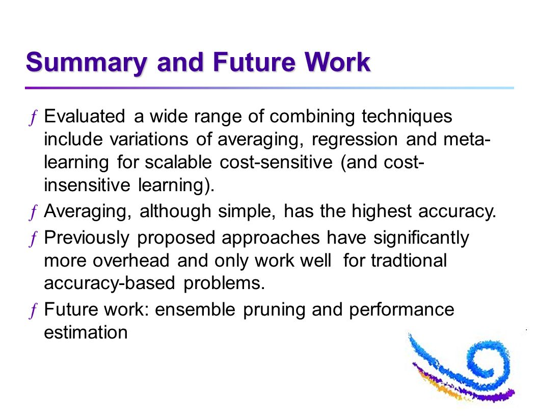 Summary and Future Work ƒEvaluated a wide range of combining techniques include variations of averaging, regression and meta- learning for scalable cost-sensitive (and cost- insensitive learning).