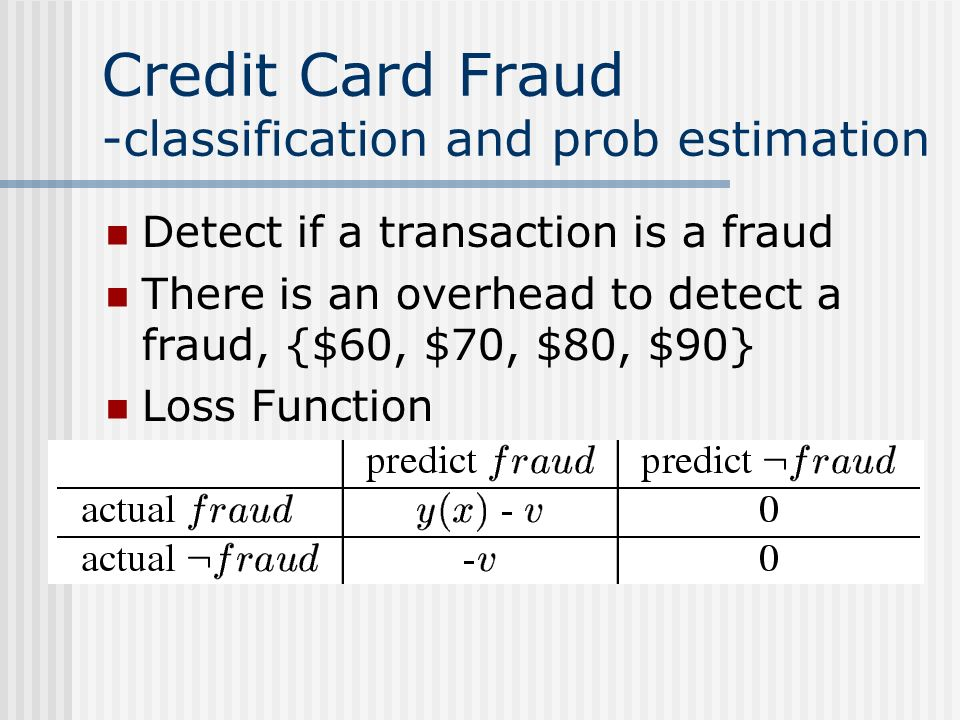 Credit Card Fraud -classification and prob estimation Detect if a transaction is a fraud There is an overhead to detect a fraud, {$60, $70, $80, $90} Loss Function
