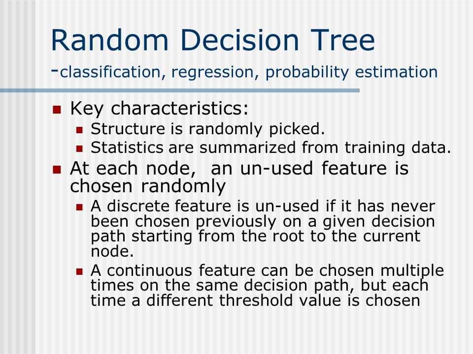 Random Decision Tree - classification, regression, probability estimation Key characteristics: Structure is randomly picked.