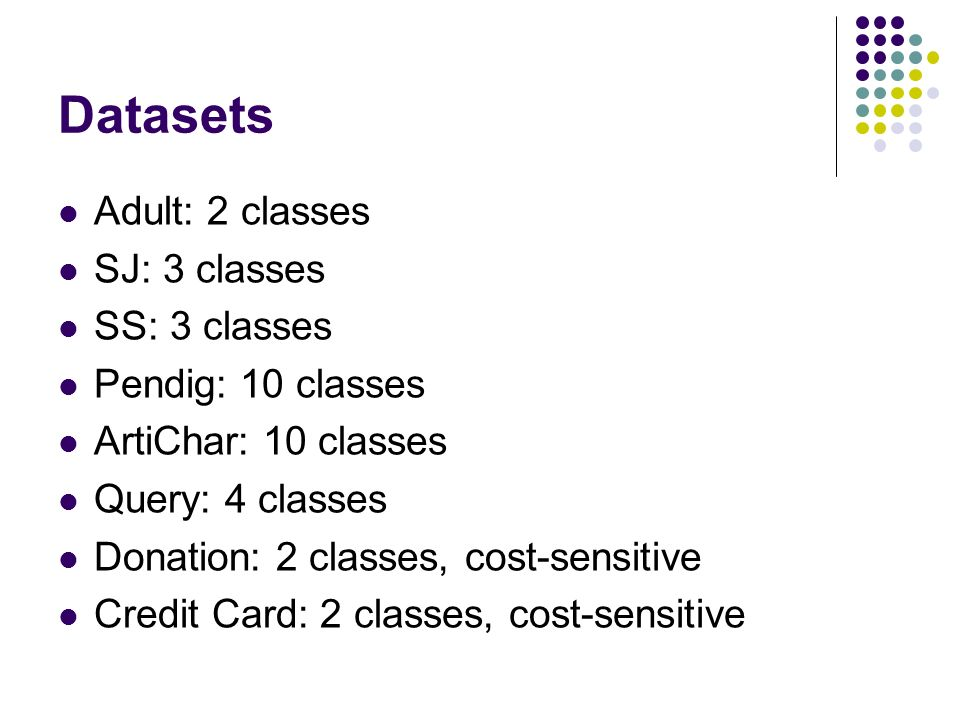 Datasets Adult: 2 classes SJ: 3 classes SS: 3 classes Pendig: 10 classes ArtiChar: 10 classes Query: 4 classes Donation: 2 classes, cost-sensitive Credit Card: 2 classes, cost-sensitive