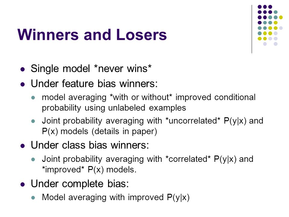 Winners and Losers Single model *never wins* Under feature bias winners: model averaging *with or without* improved conditional probability using unlabeled examples Joint probability averaging with *uncorrelated* P(y|x) and P(x) models (details in paper) Under class bias winners: Joint probability averaging with *correlated* P(y|x) and *improved* P(x) models.