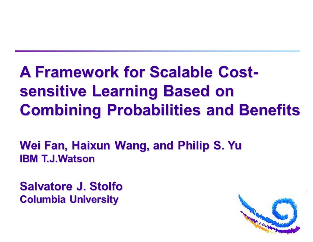 A Framework for Scalable Cost- sensitive Learning Based on Combining Probabilities and Benefits Wei Fan, Haixun Wang, and Philip S. Yu IBM T.J.Watson