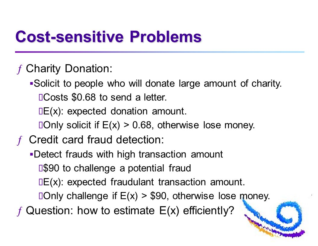Cost-sensitive Problems ƒCharity Donation: Solicit to people who will donate large amount of charity. Costs $0.68 to send a letter. E(x): expected don