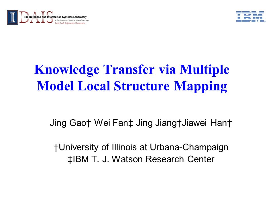 Knowledge Transfer via Multiple Model Local Structure Mapping Jing Gao Wei Fan Jing JiangJiawei Han University of Illinois at Urbana-Champaign IBM T.