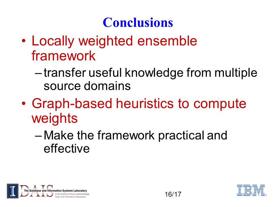16/17 Conclusions Locally weighted ensemble framework –transfer useful knowledge from multiple source domains Graph-based heuristics to compute weights –Make the framework practical and effective