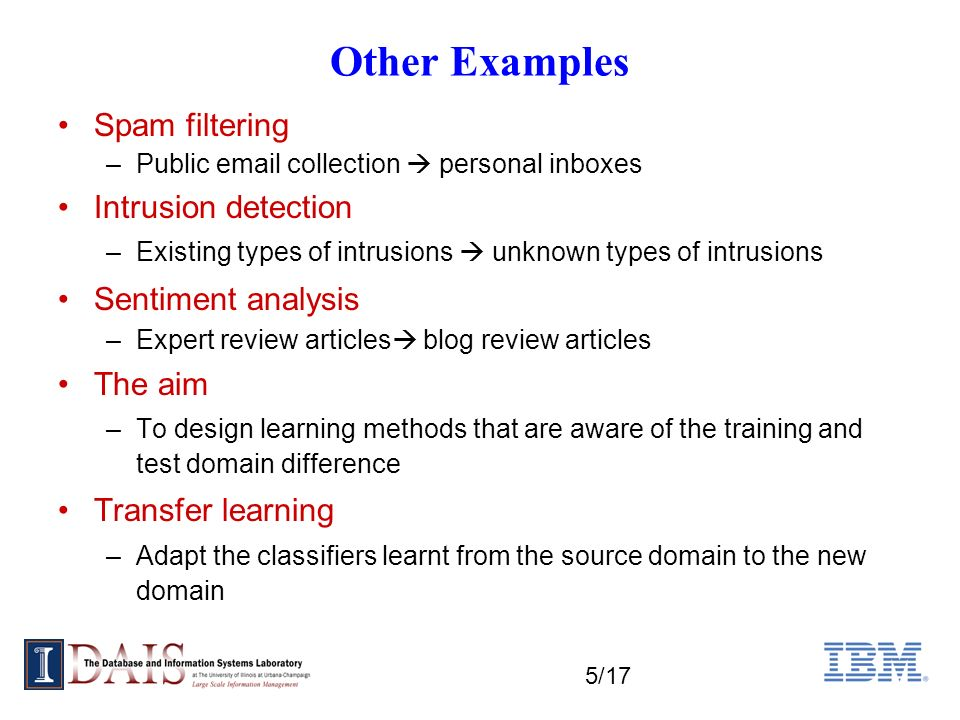 5/17 Other Examples Spam filtering –Public email collection personal inboxes Intrusion detection –Existing types of intrusions unknown types of intrusions Sentiment analysis –Expert review articles blog review articles The aim –To design learning methods that are aware of the training and test domain difference Transfer learning –Adapt the classifiers learnt from the source domain to the new domain