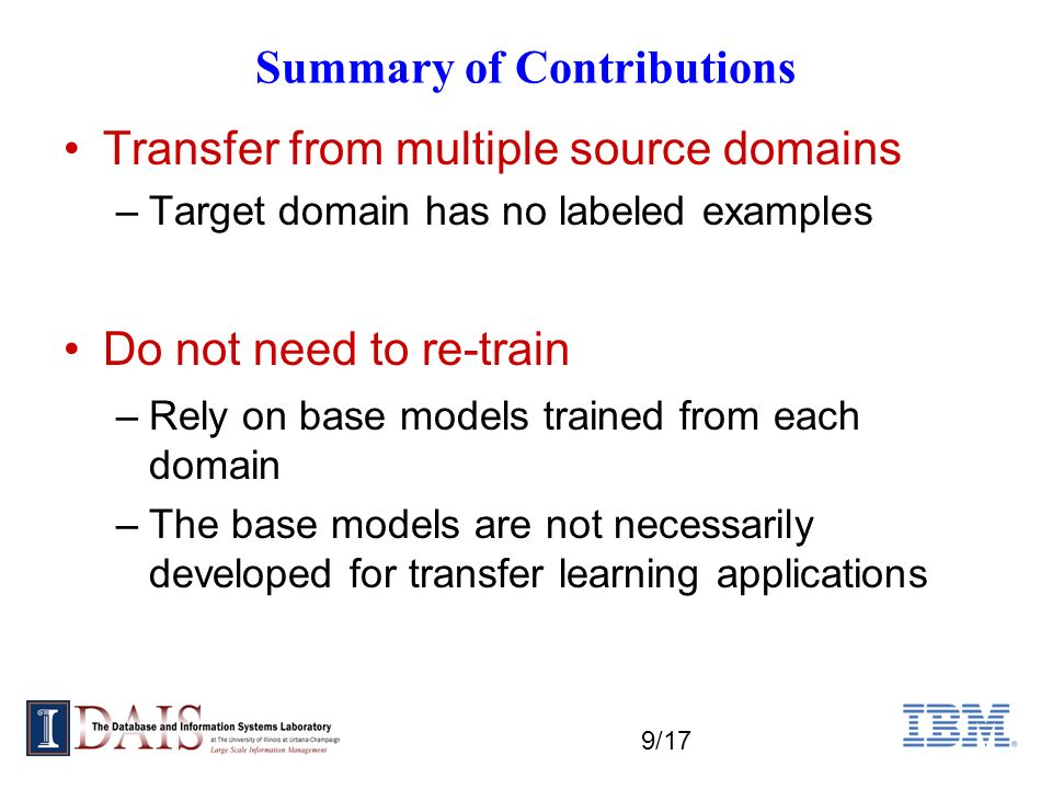 9/17 Summary of Contributions Transfer from multiple source domains –Target domain has no labeled examples Do not need to re-train –Rely on base models trained from each domain –The base models are not necessarily developed for transfer learning applications