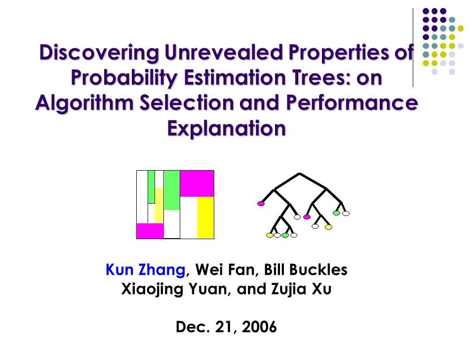 Discovering Unrevealed Properties of Probability Estimation Trees: on Algorithm Selection and Performance Explanation Discovering Unrevealed Properties of Probability Estimation Trees: on Algorithm Selection and Performance Explanation Kun Zhang, Wei Fan, Bill Buckles Xiaojing Yuan, and Zujia Xu Dec.