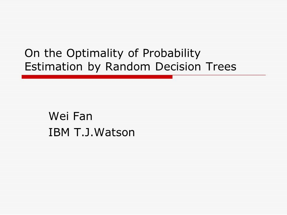 On the Optimality of Probability Estimation by Random Decision Trees Wei Fan IBM T.J.Watson