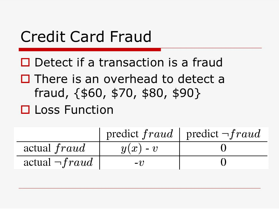 Credit Card Fraud Detect if a transaction is a fraud There is an overhead to detect a fraud, {$60, $70, $80, $90} Loss Function