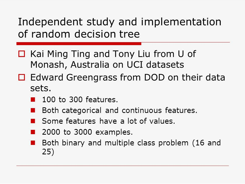 Independent study and implementation of random decision tree Kai Ming Ting and Tony Liu from U of Monash, Australia on UCI datasets Edward Greengrass from DOD on their data sets.