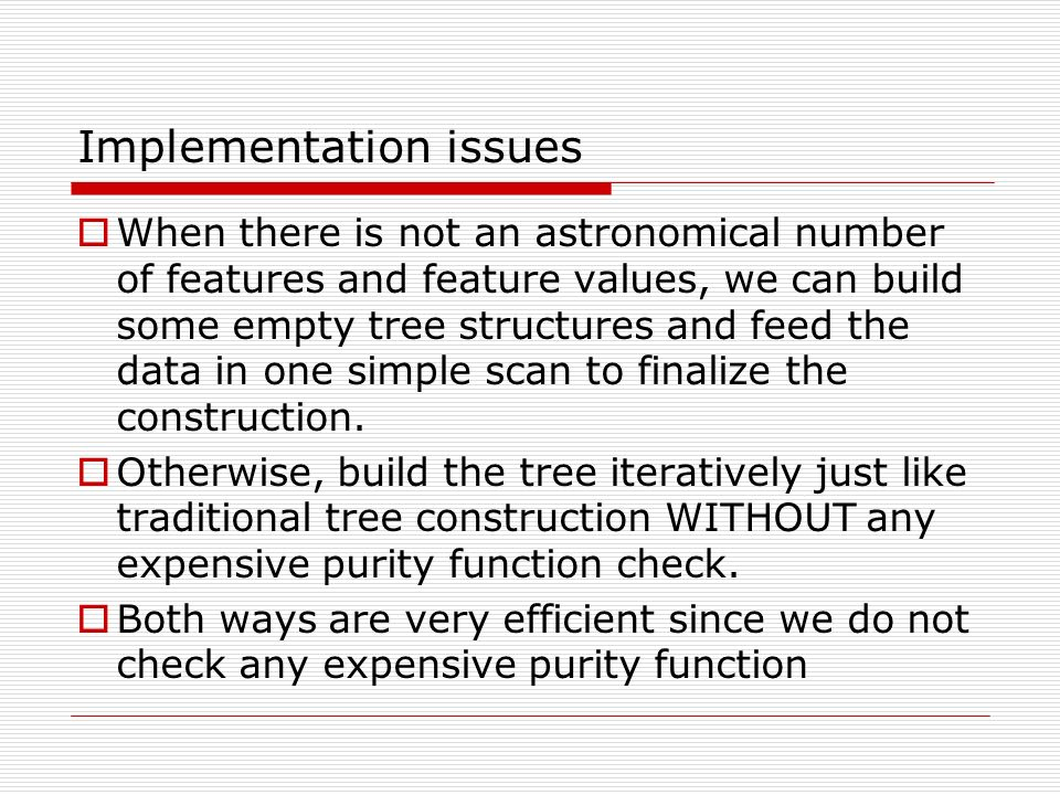 Implementation issues When there is not an astronomical number of features and feature values, we can build some empty tree structures and feed the data in one simple scan to finalize the construction.