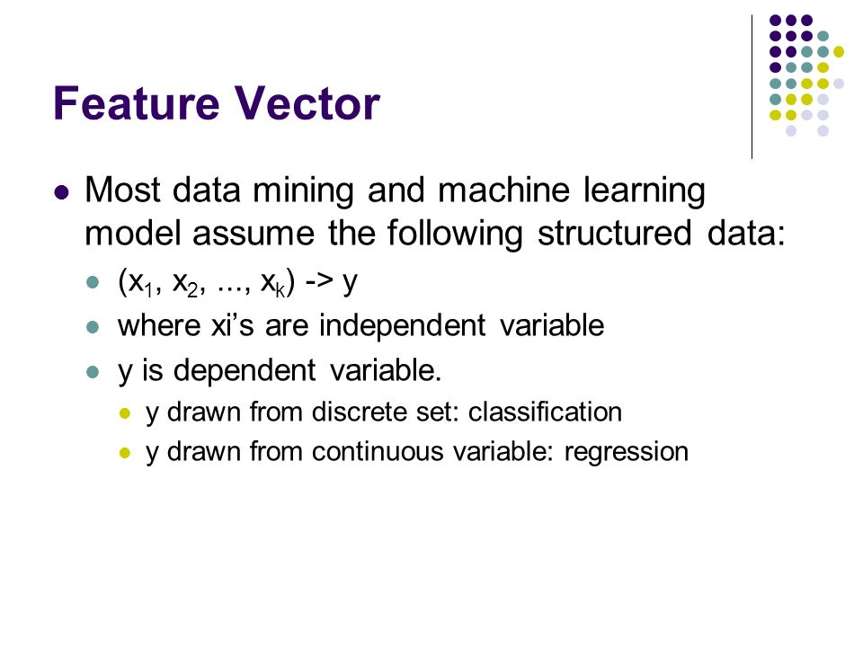 Feature Vector Most data mining and machine learning model assume the following structured data: (x 1, x 2,..., x k ) -> y where xis are independent variable y is dependent variable.