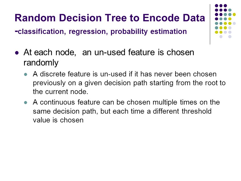 Random Decision Tree to Encode Data - classification, regression, probability estimation At each node, an un-used feature is chosen randomly A discret