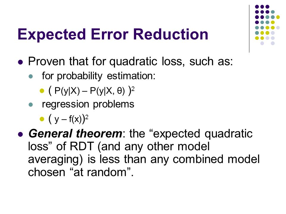 Expected Error Reduction Proven that for quadratic loss, such as: for probability estimation: ( P(y|X) – P(y|X, θ) ) 2 regression problems ( y – f(x) ) 2 General theorem: the expected quadratic loss of RDT (and any other model averaging) is less than any combined model chosen at random.