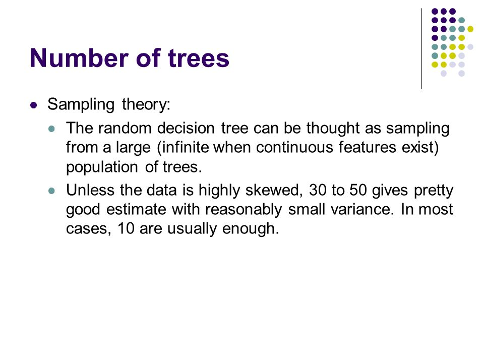 Number of trees Sampling theory: The random decision tree can be thought as sampling from a large (infinite when continuous features exist) population