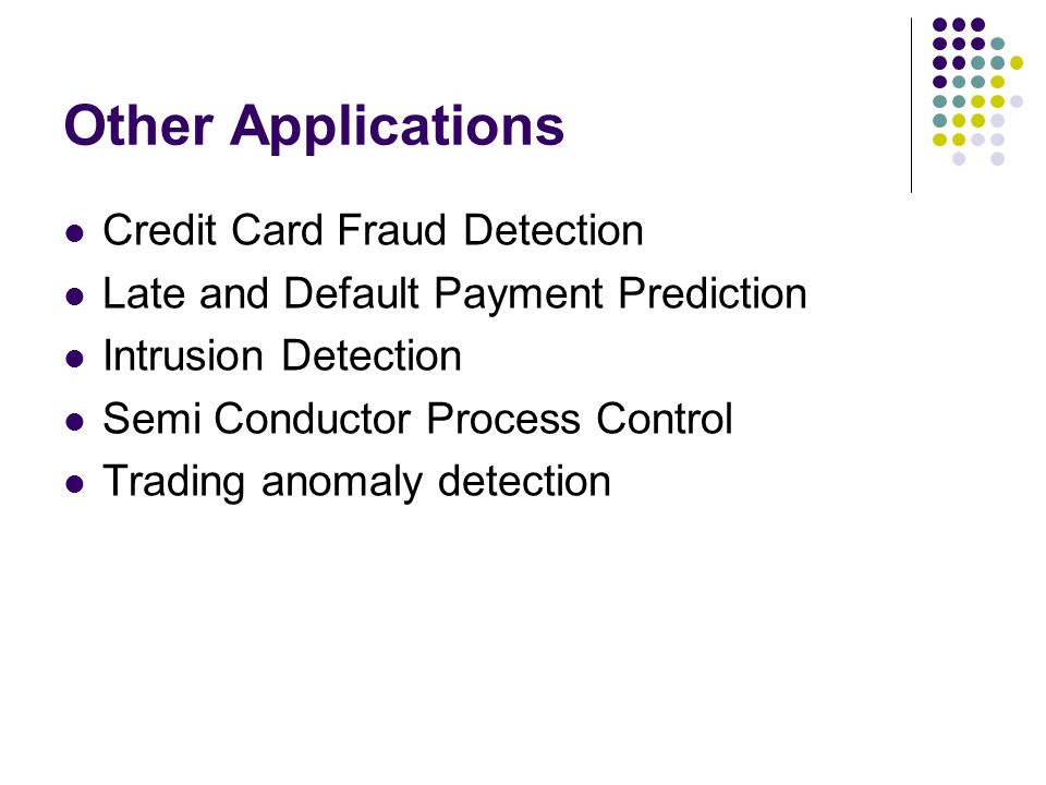 Other Applications Credit Card Fraud Detection Late and Default Payment Prediction Intrusion Detection Semi Conductor Process Control Trading anomaly