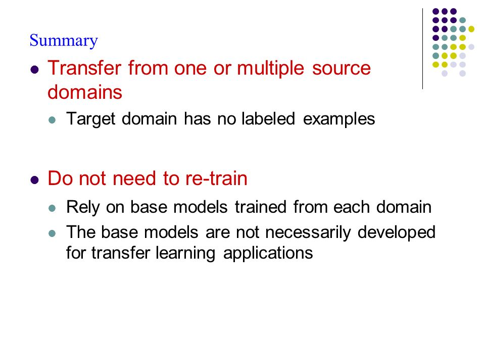 Summary Transfer from one or multiple source domains Target domain has no labeled examples Do not need to re-train Rely on base models trained from each domain The base models are not necessarily developed for transfer learning applications