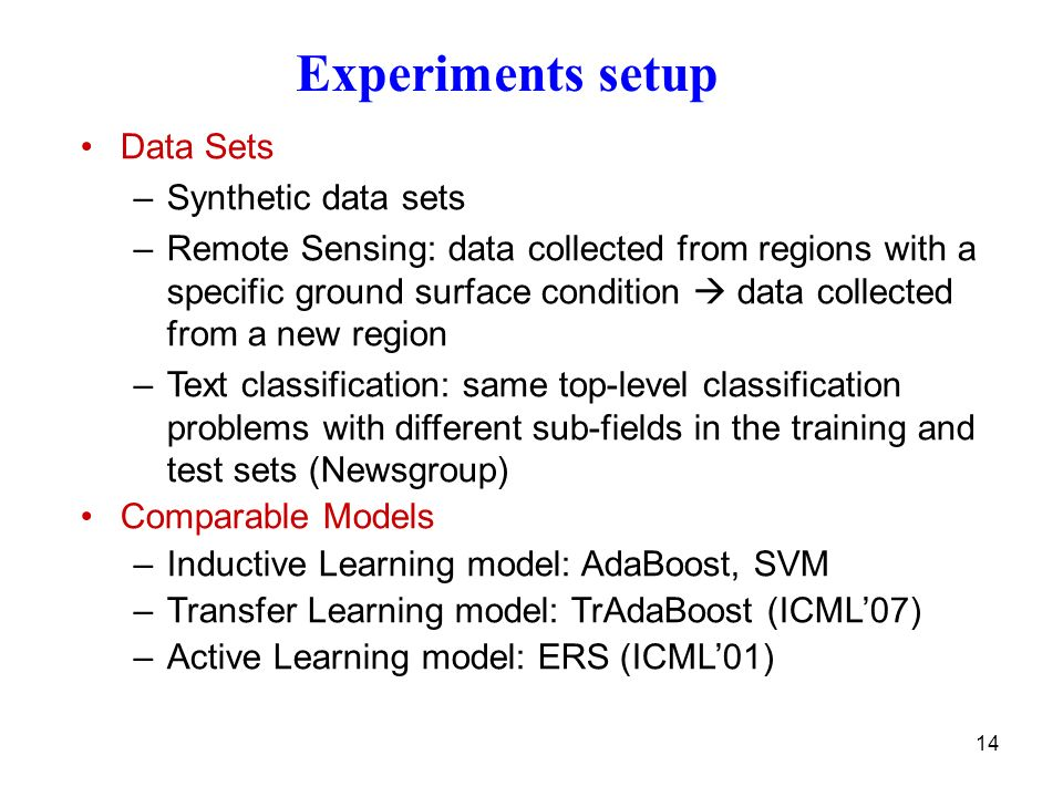 14 Data Sets –Synthetic data sets –Remote Sensing: data collected from regions with a specific ground surface condition data collected from a new region –Text classification: same top-level classification problems with different sub-fields in the training and test sets (Newsgroup) Comparable Models –Inductive Learning model: AdaBoost, SVM –Transfer Learning model: TrAdaBoost (ICML07) –Active Learning model: ERS (ICML01) Experiments setup