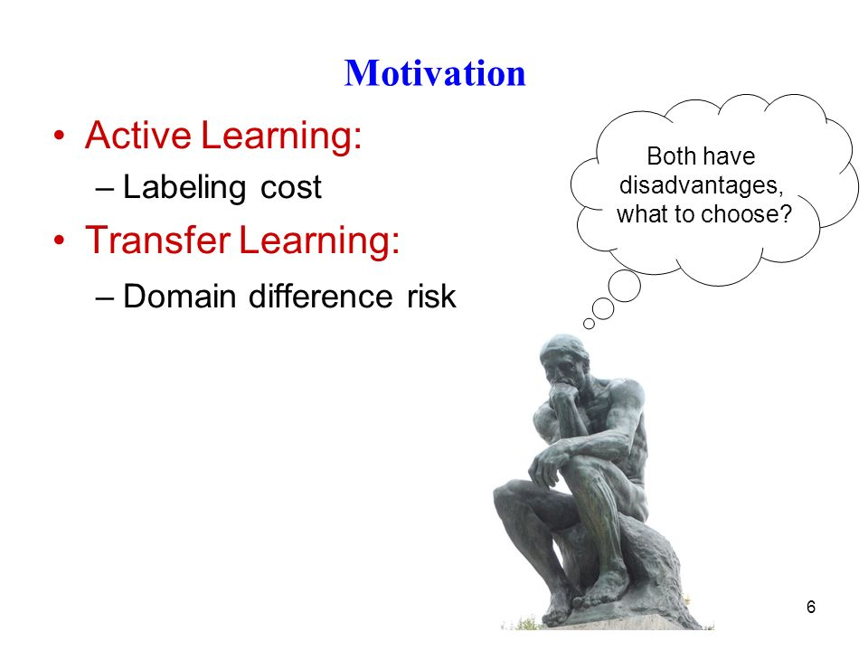 6 Motivation Active Learning: –Labeling cost Transfer Learning: –Domain difference risk Both have disadvantages, what to choose