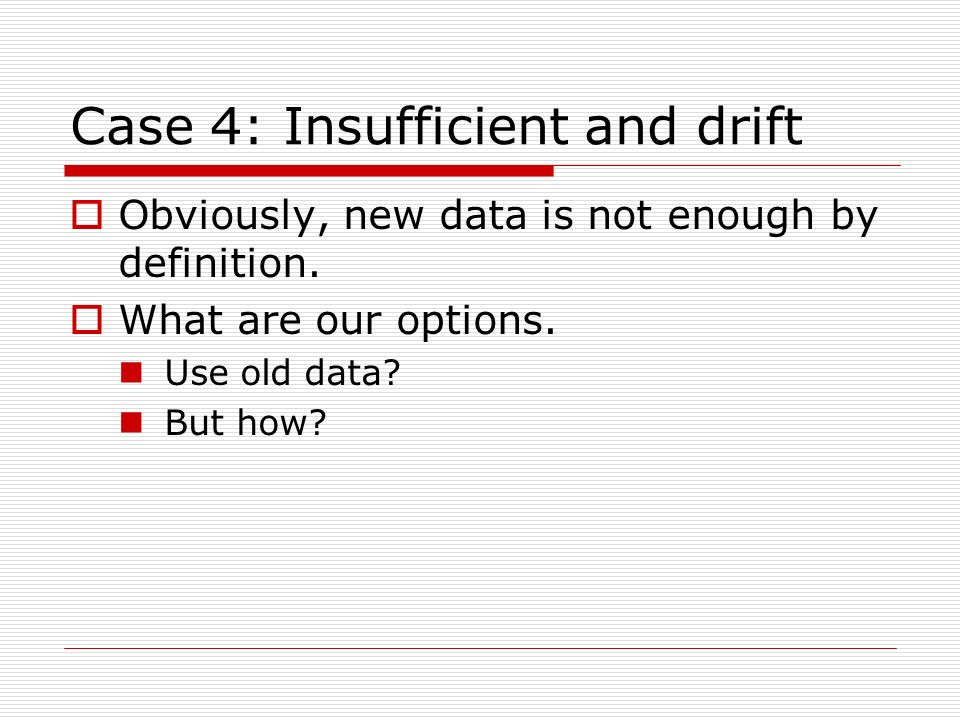 Case 4: Insufficient and drift Obviously, new data is not enough by definition. What are our options. Use old data? But how?