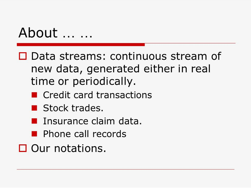 About … … Data streams: continuous stream of new data, generated either in real time or periodically. Credit card transactions Stock trades. Insurance