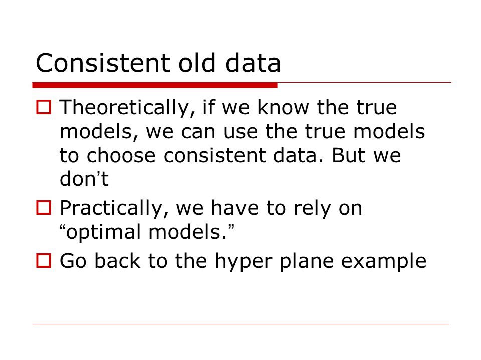 Consistent old data Theoretically, if we know the true models, we can use the true models to choose consistent data. But we don t Practically, we have