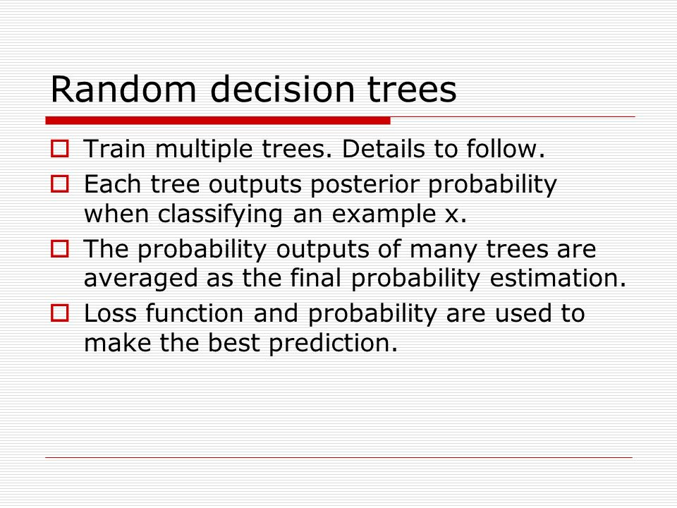 Random decision trees Train multiple trees. Details to follow.