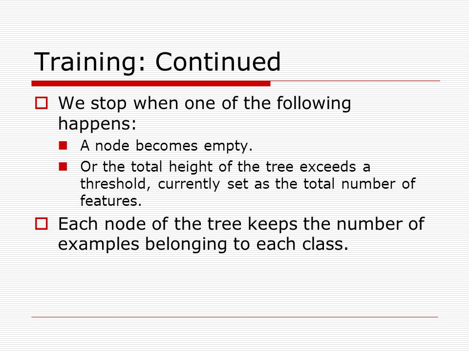 Training: Continued We stop when one of the following happens: A node becomes empty. Or the total height of the tree exceeds a threshold, currently se