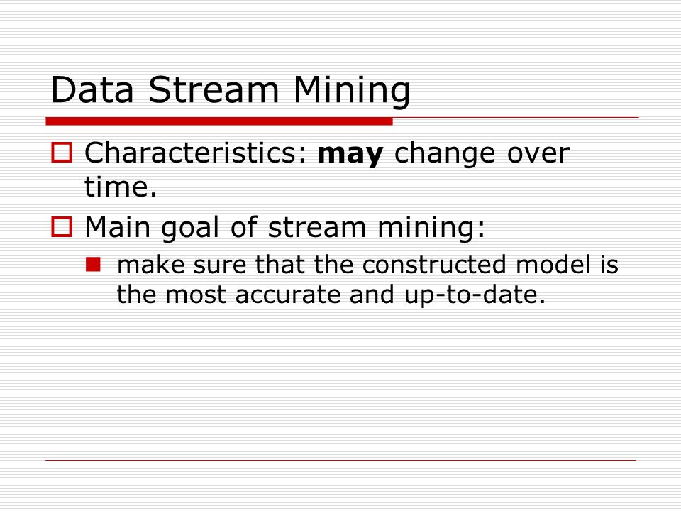 Data Stream Mining Characteristics: may change over time. Main goal of stream mining: make sure that the constructed model is the most accurate and up